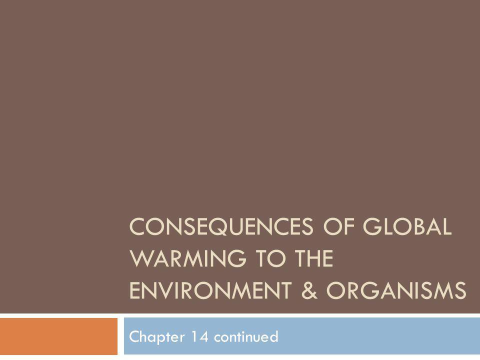 CONSEQUENCES OF GLOBAL WARMING TO THE ENVIRONMENT & ORGANISMS Chapter 14 continued
