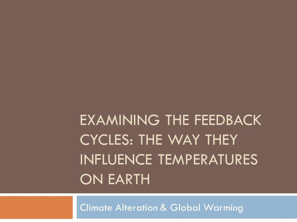 EXAMINING THE FEEDBACK CYCLES: THE WAY THEY INFLUENCE TEMPERATURES ON EARTH Climate Alteration & Global Warming