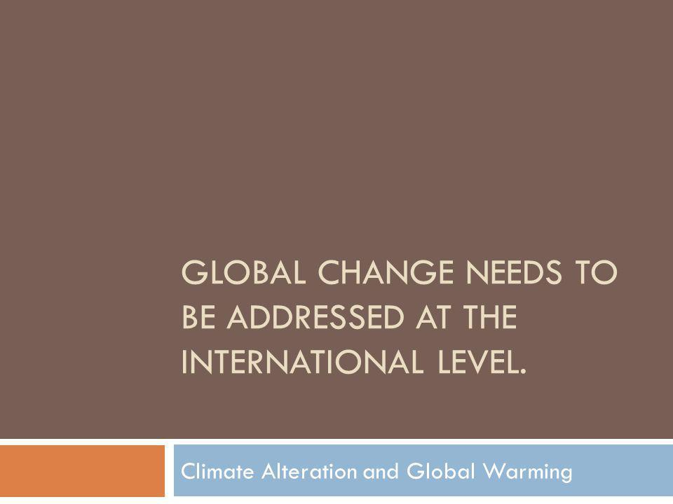 GLOBAL CHANGE NEEDS TO BE ADDRESSED AT THE INTERNATIONAL LEVEL. Climate Alteration and Global Warming