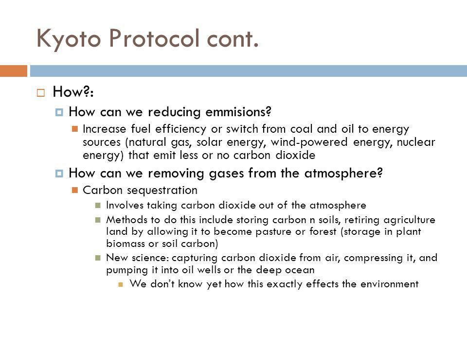 Kyoto Protocol cont. How?: How can we reducing emmisions? Increase fuel efficiency or switch from coal and oil to energy sources (natural gas, solar e