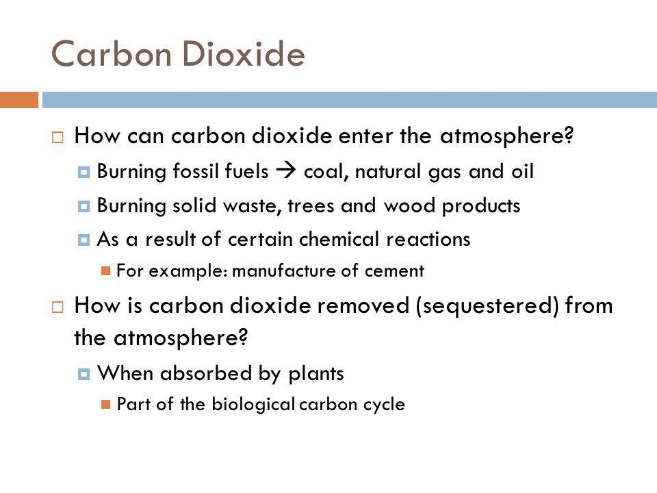 Carbon Dioxide How can carbon dioxide enter the atmosphere? Burning fossil fuels coal, natural gas and oil Burning solid waste, trees and wood product