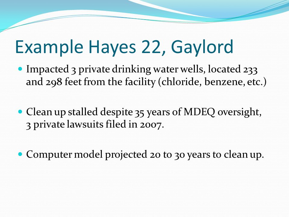 Example Hayes 22, Gaylord Impacted 3 private drinking water wells, located 233 and 298 feet from the facility (chloride, benzene, etc.) Clean up stall