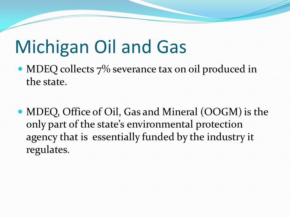 Michigan Oil and Gas MDEQ collects 7% severance tax on oil produced in the state. MDEQ, Office of Oil, Gas and Mineral (OOGM) is the only part of the