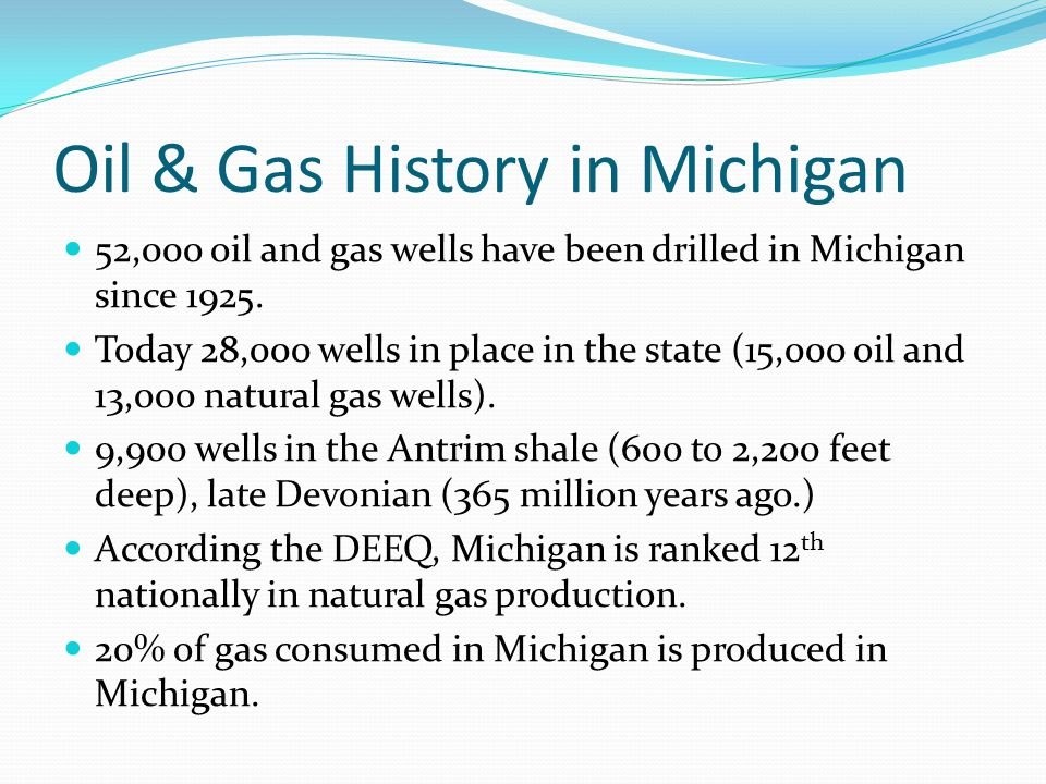 Oil & Gas History in Michigan 52,000 oil and gas wells have been drilled in Michigan since 1925. Today 28,000 wells in place in the state (15,000 oil