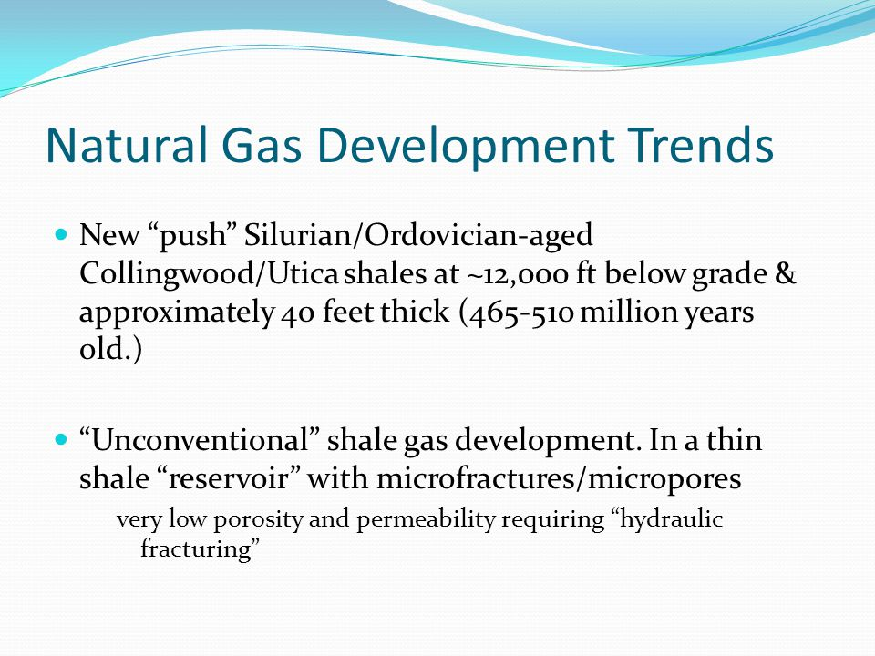 Natural Gas Development Trends New push Silurian/Ordovician-aged Collingwood/Utica shales at ~12,000 ft below grade & approximately 40 feet thick (465