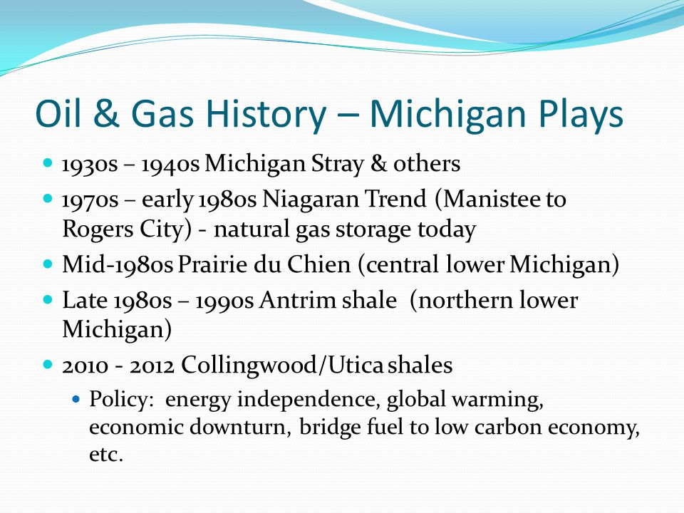 Oil & Gas History – Michigan Plays 1930s – 1940s Michigan Stray & others 1970s – early 1980s Niagaran Trend (Manistee to Rogers City) - natural gas st