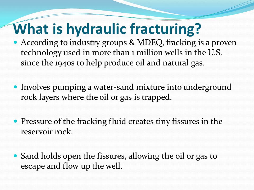 What is hydraulic fracturing? According to industry groups & MDEQ, fracking is a proven technology used in more than 1 million wells in the U.S. since