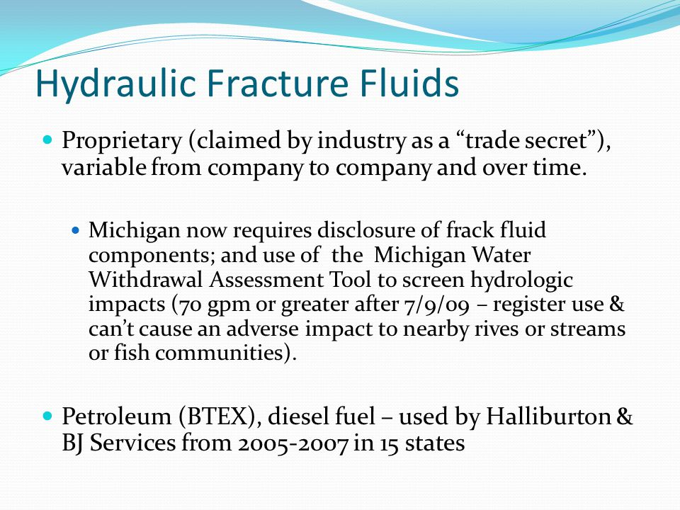 Hydraulic Fracture Fluids Proprietary (claimed by industry as a trade secret), variable from company to company and over time. Michigan now requires d