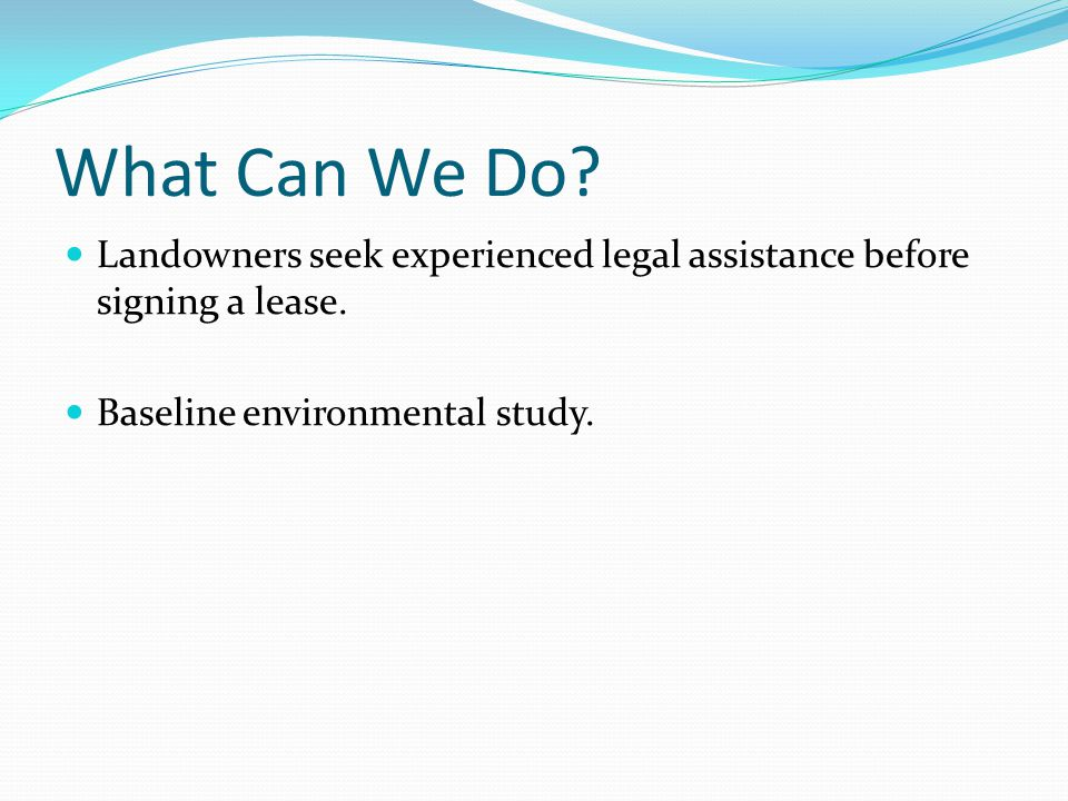 What Can We Do? Landowners seek experienced legal assistance before signing a lease. Baseline environmental study.