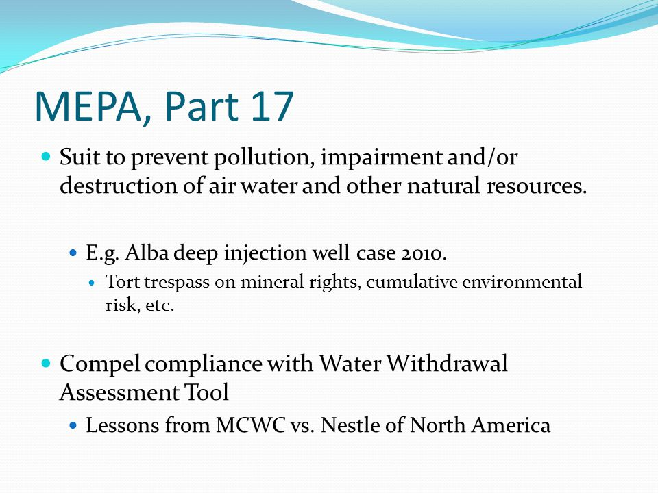 MEPA, Part 17 Suit to prevent pollution, impairment and/or destruction of air water and other natural resources. E.g. Alba deep injection well case 20