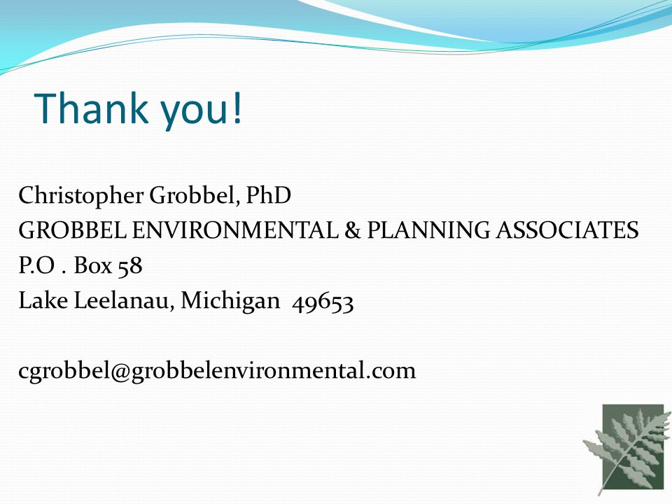 Thank you! Christopher Grobbel, PhD GROBBEL ENVIRONMENTAL & PLANNING ASSOCIATES P.O. Box 58 Lake Leelanau, Michigan 49653 cgrobbel@grobbelenvironmenta