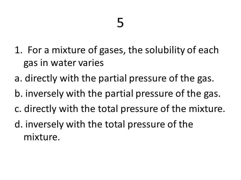 5 1.For a mixture of gases, the solubility of each gas in water varies a.