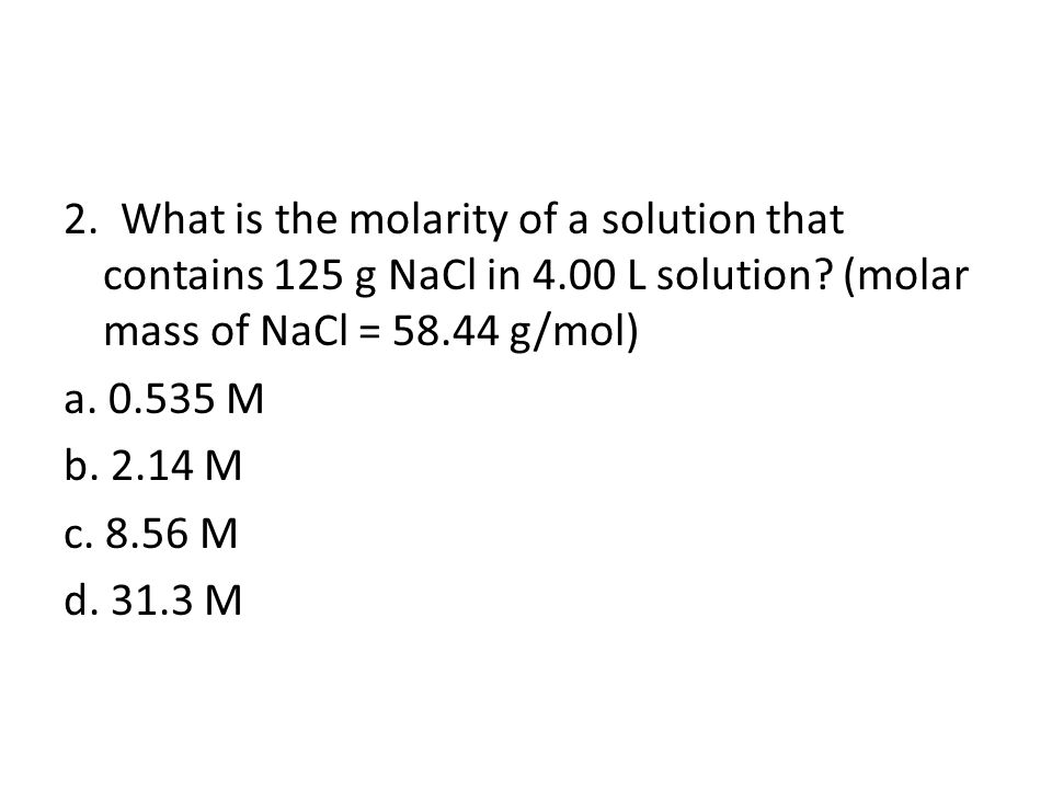 2.What is the molarity of a solution that contains 125 g NaCl in 4.00 L solution.