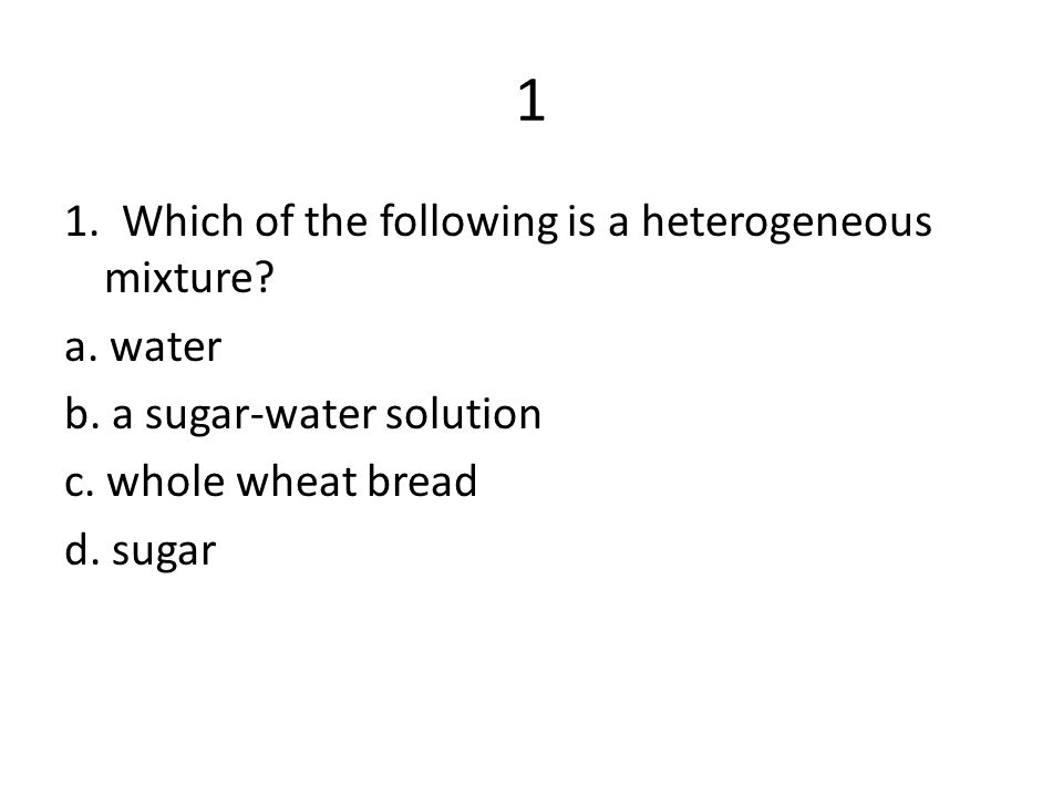 1 1. Which of the following is a heterogeneous mixture.