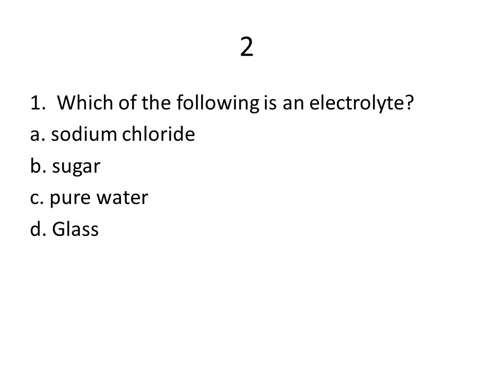 2 1. Which of the following is an electrolyte a. sodium chloride b. sugar c. pure water d. Glass