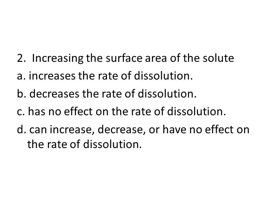 2.Increasing the surface area of the solute a. increases the rate of dissolution.