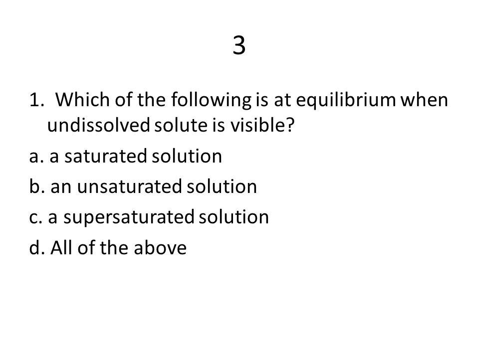 3 1.Which of the following is at equilibrium when undissolved solute is visible.