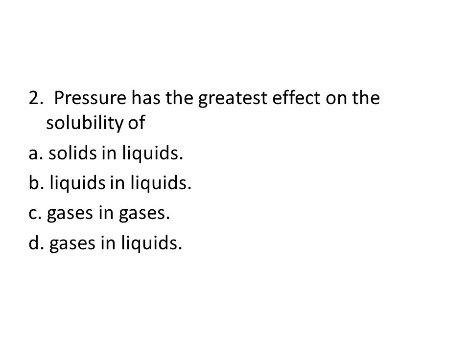 2.Pressure has the greatest effect on the solubility of a.