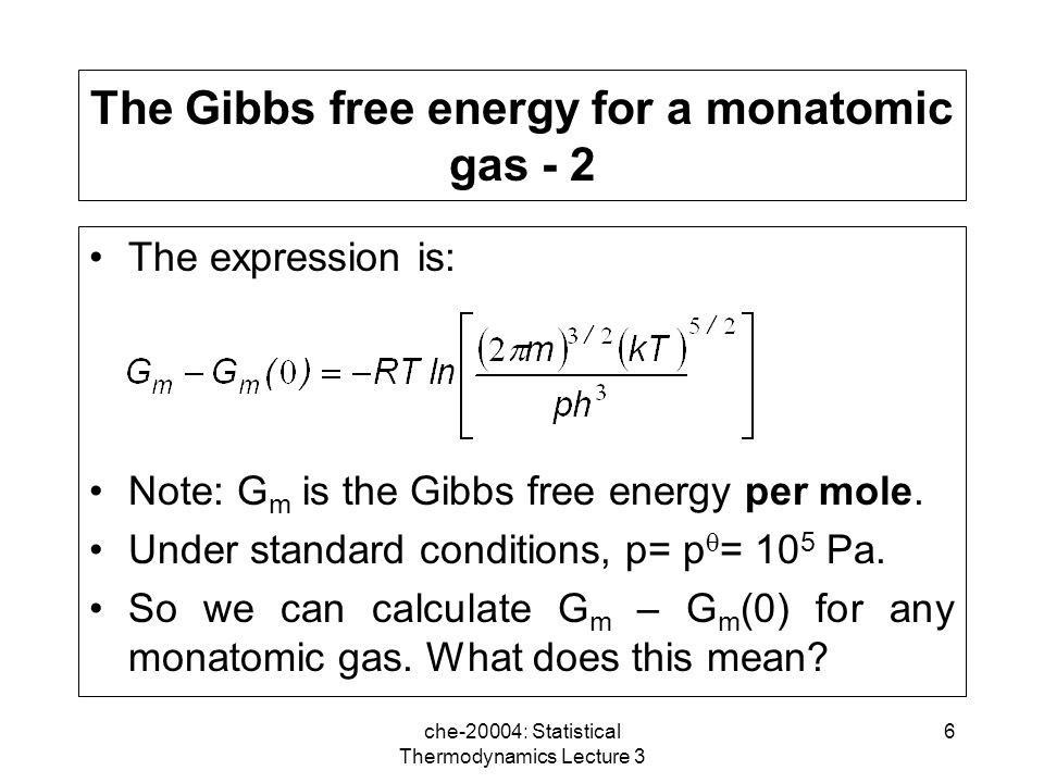 che-20004: Statistical Thermodynamics Lecture 3 6 The Gibbs free energy for a monatomic gas - 2 The expression is: Note: G m is the Gibbs free energy per mole.