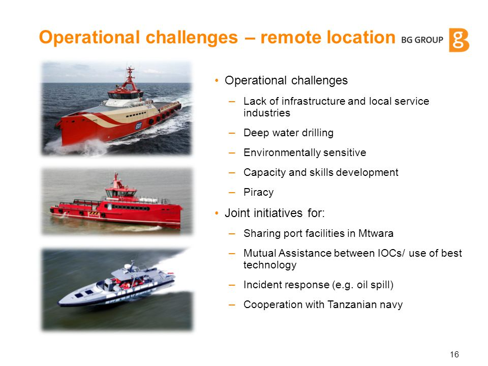 Operational challenges – Lack of infrastructure and local service industries – Deep water drilling – Environmentally sensitive – Capacity and skills d