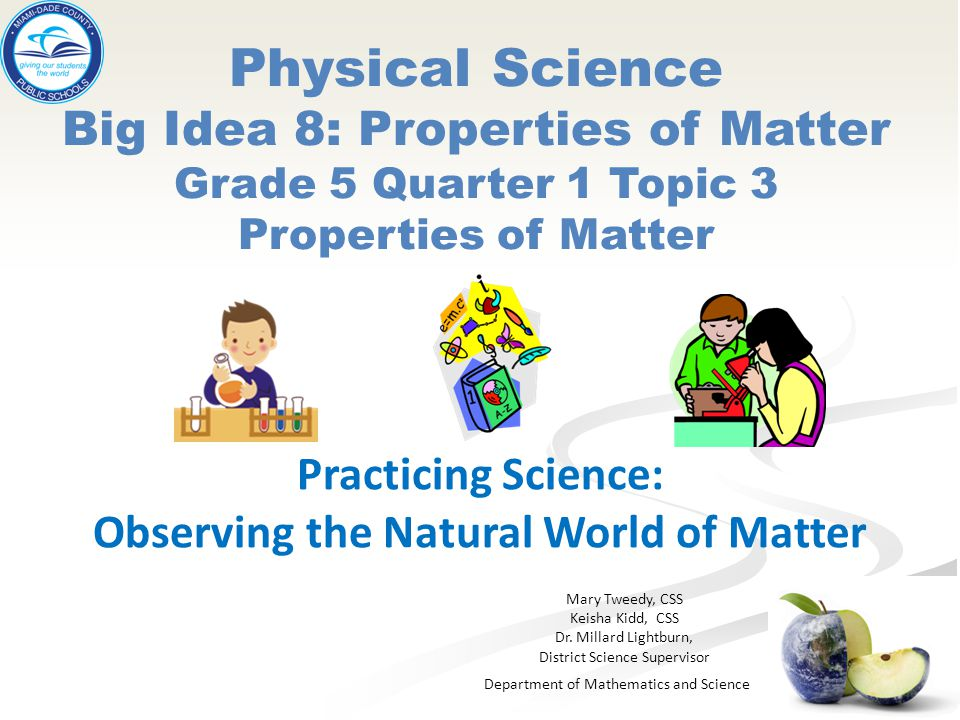Department of Mathematics and Science Physical Science Big Idea 8: Properties of Matter Grade 5 Quarter 1 Topic 3 Properties of Matter Practicing Scie