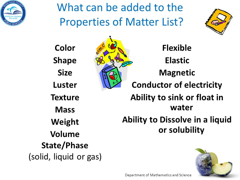 Department of Mathematics and Science What can be added to the Properties of Matter List? Color Shape Size Luster Texture Mass Weight Volume State/Pha