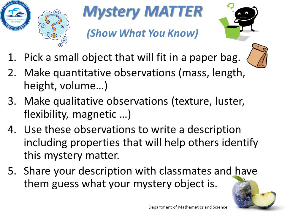 Department of Mathematics and Science Mystery MATTER Mystery MATTER (Show What You Know) 1.Pick a small object that will fit in a paper bag. 2.Make qu