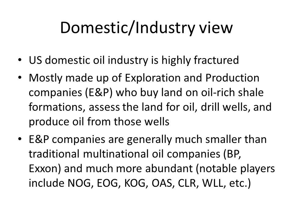Domestic/Industry view US domestic oil industry is highly fractured Mostly made up of Exploration and Production companies (E&P) who buy land on oil-r