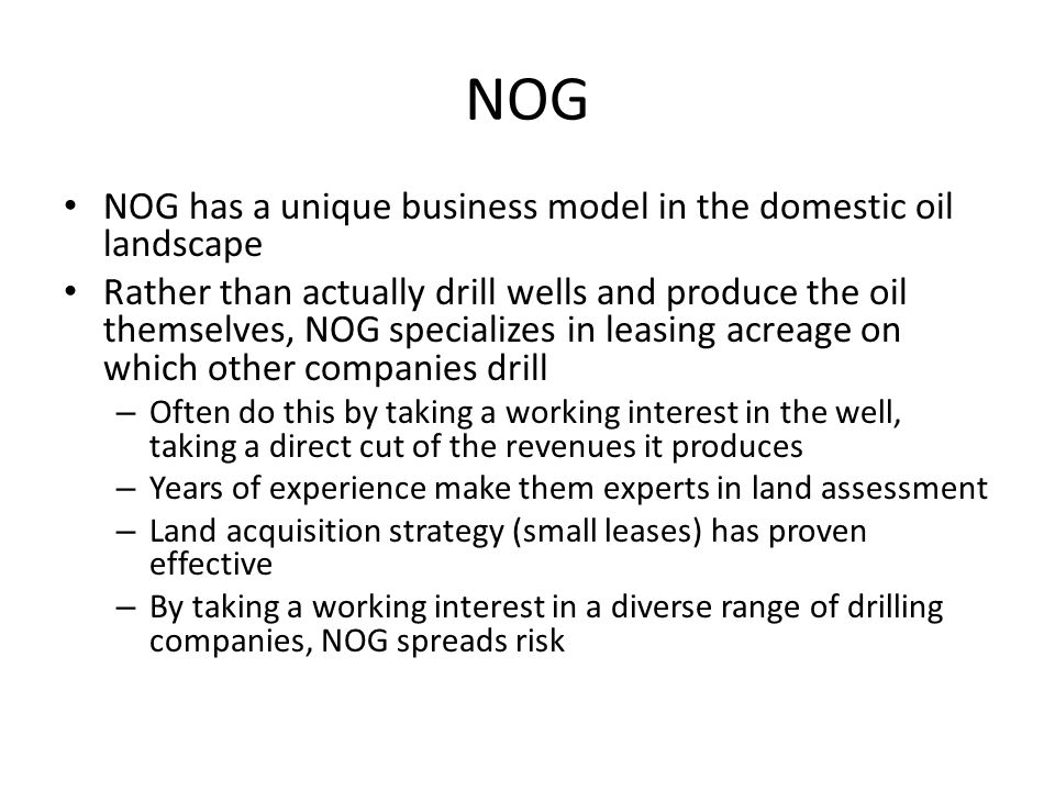 NOG NOG has a unique business model in the domestic oil landscape Rather than actually drill wells and produce the oil themselves, NOG specializes in