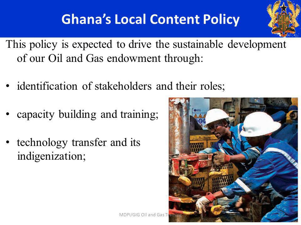 Ghanas Local Content Policy This policy is expected to drive the sustainable development of our Oil and Gas endowment through: identification of stakeholders and their roles; capacity building and training; technology transfer and its indigenization; 22MDPI/GIG Oil and Gas Training