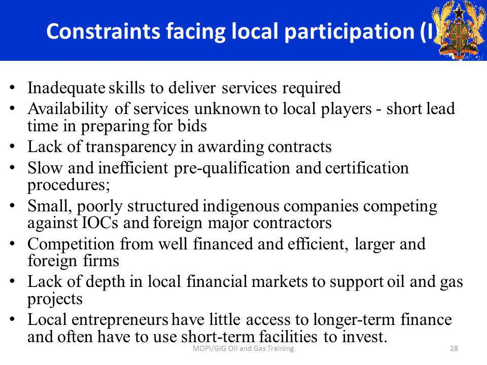 Constraints facing local participation (I) Inadequate skills to deliver services required Availability of services unknown to local players - short lead time in preparing for bids Lack of transparency in awarding contracts Slow and inefficient pre-qualification and certification procedures; Small, poorly structured indigenous companies competing against IOCs and foreign major contractors Competition from well financed and efficient, larger and foreign firms Lack of depth in local financial markets to support oil and gas projects Local entrepreneurs have little access to longer-term finance and often have to use short-term facilities to invest.