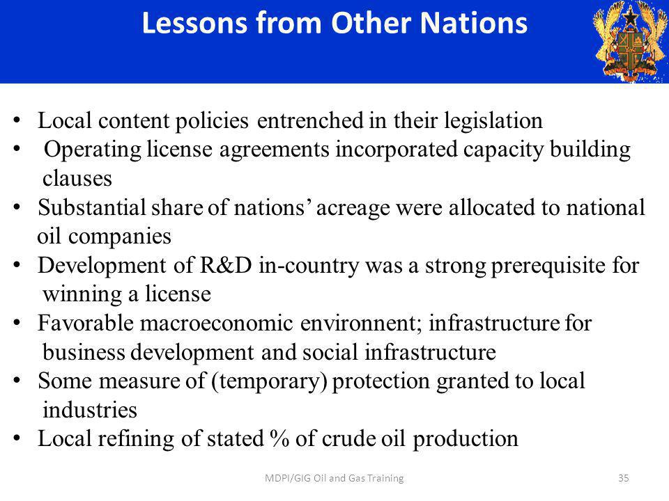Lessons from Other Nations Local content policies entrenched in their legislation Operating license agreements incorporated capacity building clauses Substantial share of nations acreage were allocated to national oil companies Development of R&D in-country was a strong prerequisite for winning a license Favorable macroeconomic environnent; infrastructure for business development and social infrastructure Some measure of (temporary) protection granted to local industries Local refining of stated % of crude oil production 35MDPI/GIG Oil and Gas Training