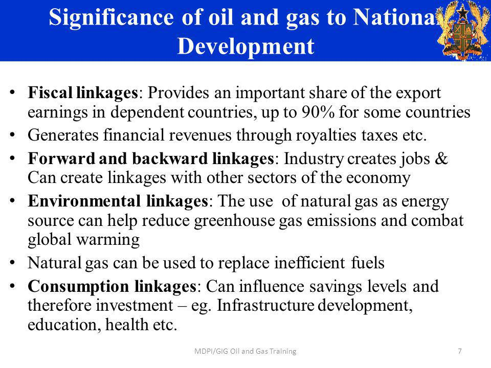 Significance of oil and gas to National Development Fiscal linkages: Provides an important share of the export earnings in dependent countries, up to 90% for some countries Generates financial revenues through royalties taxes etc.