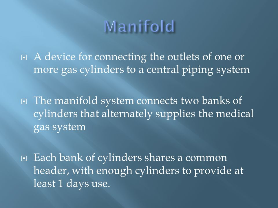 A device for connecting the outlets of one or more gas cylinders to a central piping system The manifold system connects two banks of cylinders that alternately supplies the medical gas system Each bank of cylinders shares a common header, with enough cylinders to provide at least 1 days use.