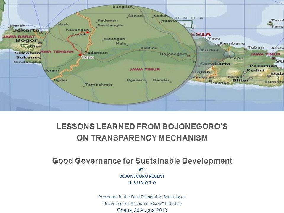 LESSONS LEARNED FROM BOJONEGOROS ON TRANSPARENCY MECHANISM Good Governance for Sustainable Development BY : BOJONEGORO REGENT H.