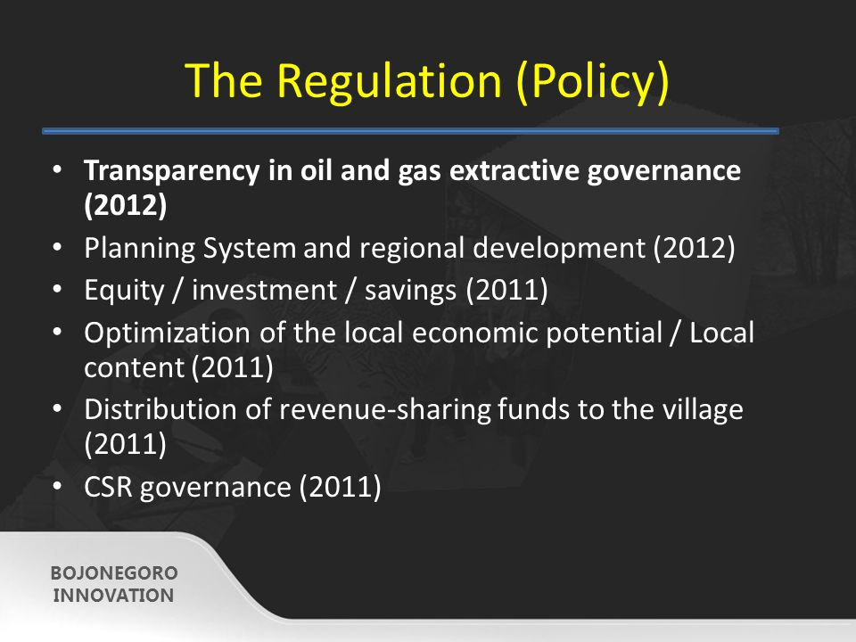 The Regulation (Policy) Transparency in oil and gas extractive governance (2012) Planning System and regional development (2012) Equity / investment / savings (2011) Optimization of the local economic potential / Local content (2011) Distribution of revenue-sharing funds to the village (2011) CSR governance (2011) BOJONEGORO INNOVATION