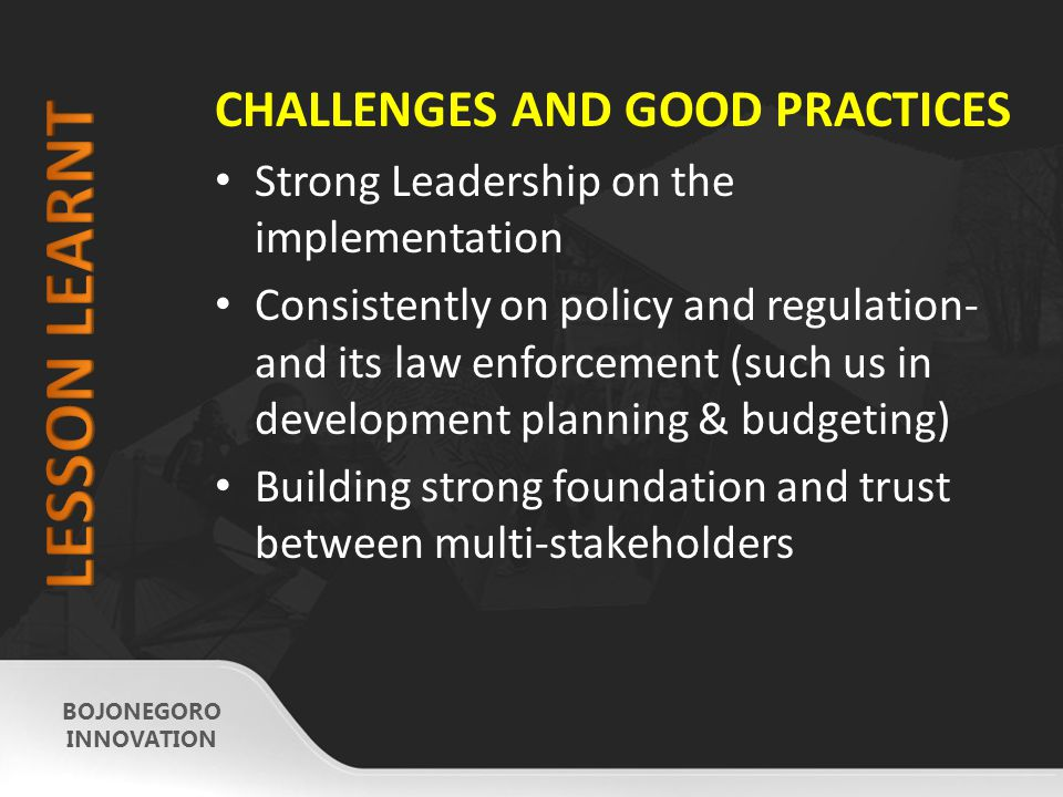 CHALLENGES AND GOOD PRACTICES Strong Leadership on the implementation Consistently on policy and regulation- and its law enforcement (such us in development planning & budgeting) Building strong foundation and trust between multi-stakeholders BOJONEGORO INNOVATION