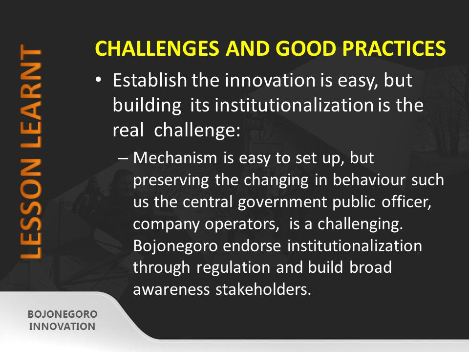 CHALLENGES AND GOOD PRACTICES Establish the innovation is easy, but building its institutionalization is the real challenge: – Mechanism is easy to set up, but preserving the changing in behaviour such us the central government public officer, company operators, is a challenging.