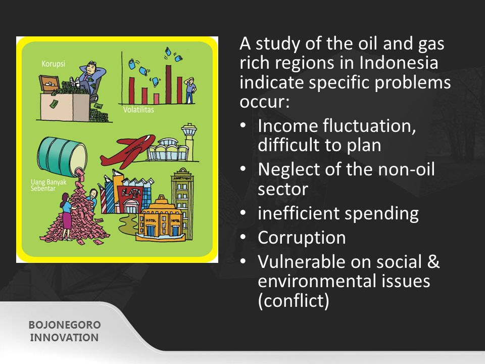 BOJONEGORO INNOVATION A study of the oil and gas rich regions in Indonesia indicate specific problems occur: Income fluctuation, difficult to plan Neglect of the non-oil sector inefficient spending Corruption Vulnerable on social & environmental issues (conflict)