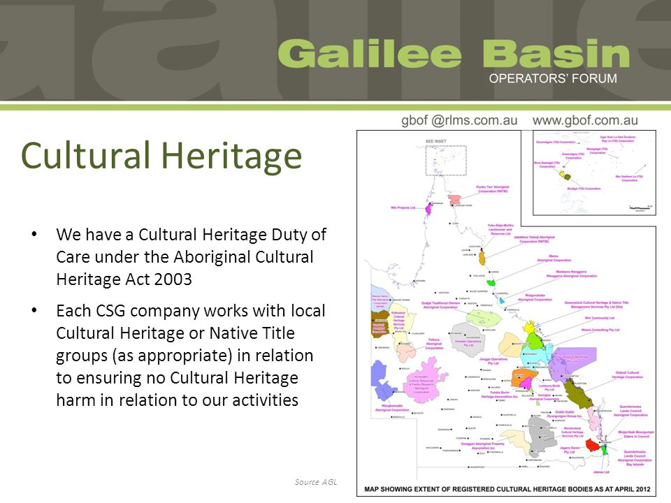 Cultural Heritage We have a Cultural Heritage Duty of Care under the Aboriginal Cultural Heritage Act 2003 Each CSG company works with local Cultural Heritage or Native Title groups (as appropriate) in relation to ensuring no Cultural Heritage harm in relation to our activities Source AGL