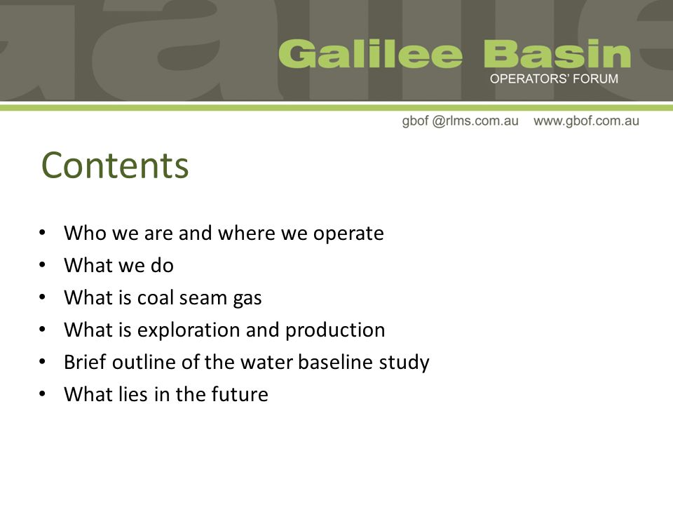 Contents Who we are and where we operate What we do What is coal seam gas What is exploration and production Brief outline of the water baseline study What lies in the future