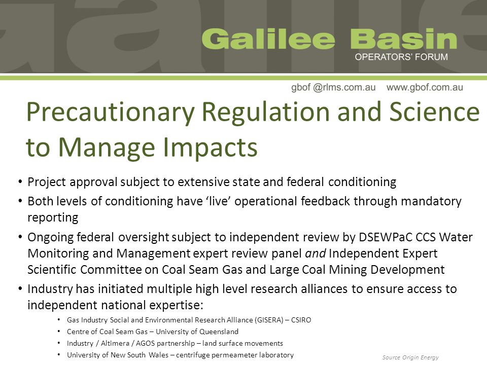 Precautionary Regulation and Science to Manage Impacts Project approval subject to extensive state and federal conditioning Both levels of conditioning have live operational feedback through mandatory reporting Ongoing federal oversight subject to independent review by DSEWPaC CCS Water Monitoring and Management expert review panel and Independent Expert Scientific Committee on Coal Seam Gas and Large Coal Mining Development Industry has initiated multiple high level research alliances to ensure access to independent national expertise: Gas Industry Social and Environmental Research Alliance (GISERA) – CSIRO Centre of Coal Seam Gas – University of Queensland Industry / Altimera / AGOS partnership – land surface movements University of New South Wales – centrifuge permeameter laboratory Source Origin Energy