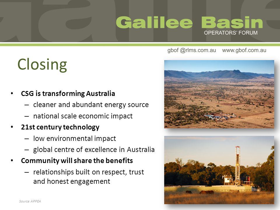 Closing CSG is transforming Australia – cleaner and abundant energy source – national scale economic impact 21st century technology – low environmental impact – global centre of excellence in Australia Community will share the benefits – relationships built on respect, trust and honest engagement Source APPEA