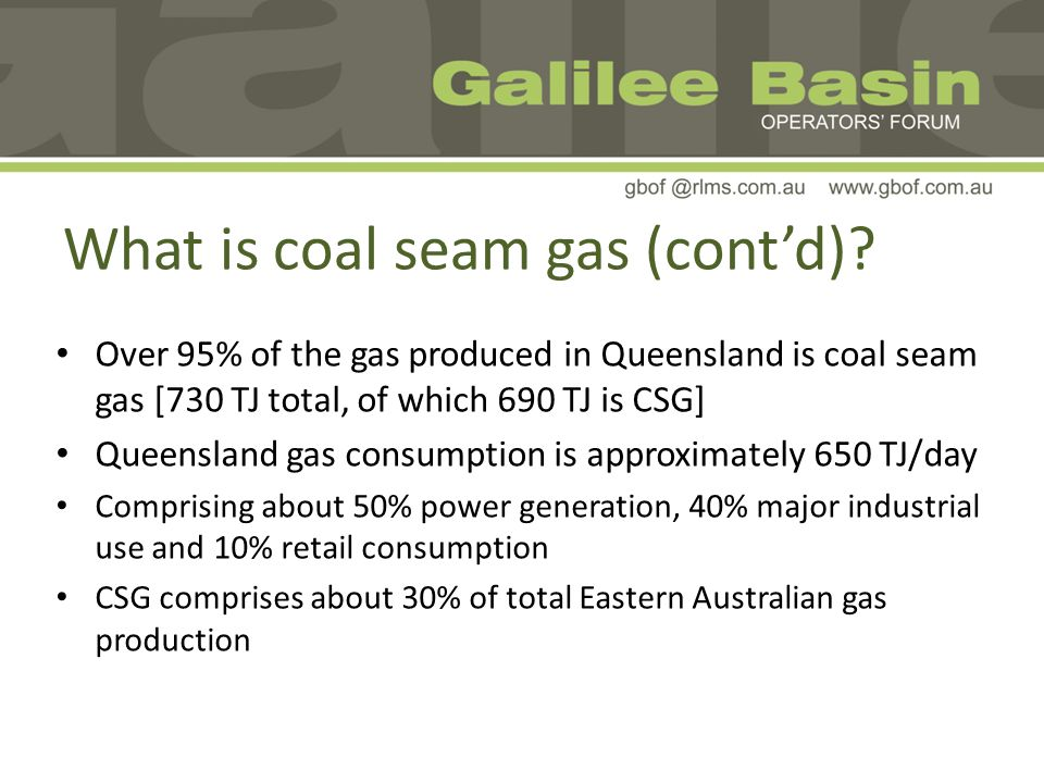 Over 95% of the gas produced in Queensland is coal seam gas [730 TJ total, of which 690 TJ is CSG] Queensland gas consumption is approximately 650 TJ/day Comprising about 50% power generation, 40% major industrial use and 10% retail consumption CSG comprises about 30% of total Eastern Australian gas production What is coal seam gas (contd)?