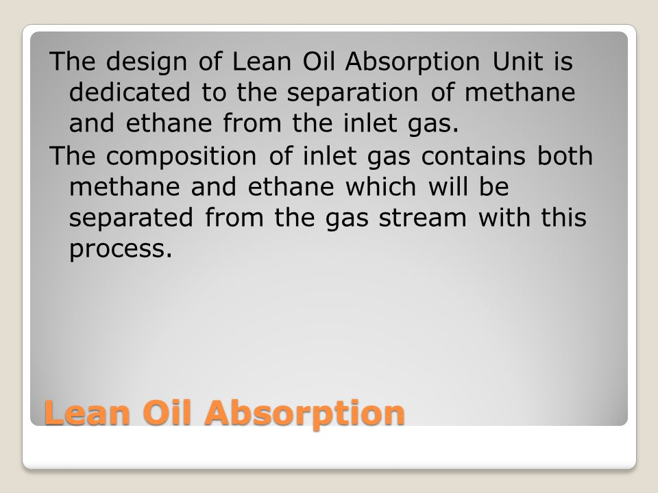 Lean Oil Absorption The design of Lean Oil Absorption Unit is dedicated to the separation of methane and ethane from the inlet gas.
