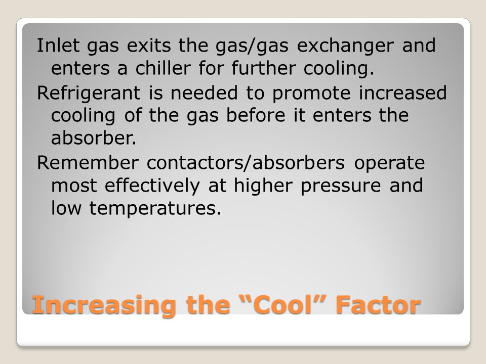 Increasing the Cool Factor Inlet gas exits the gas/gas exchanger and enters a chiller for further cooling.