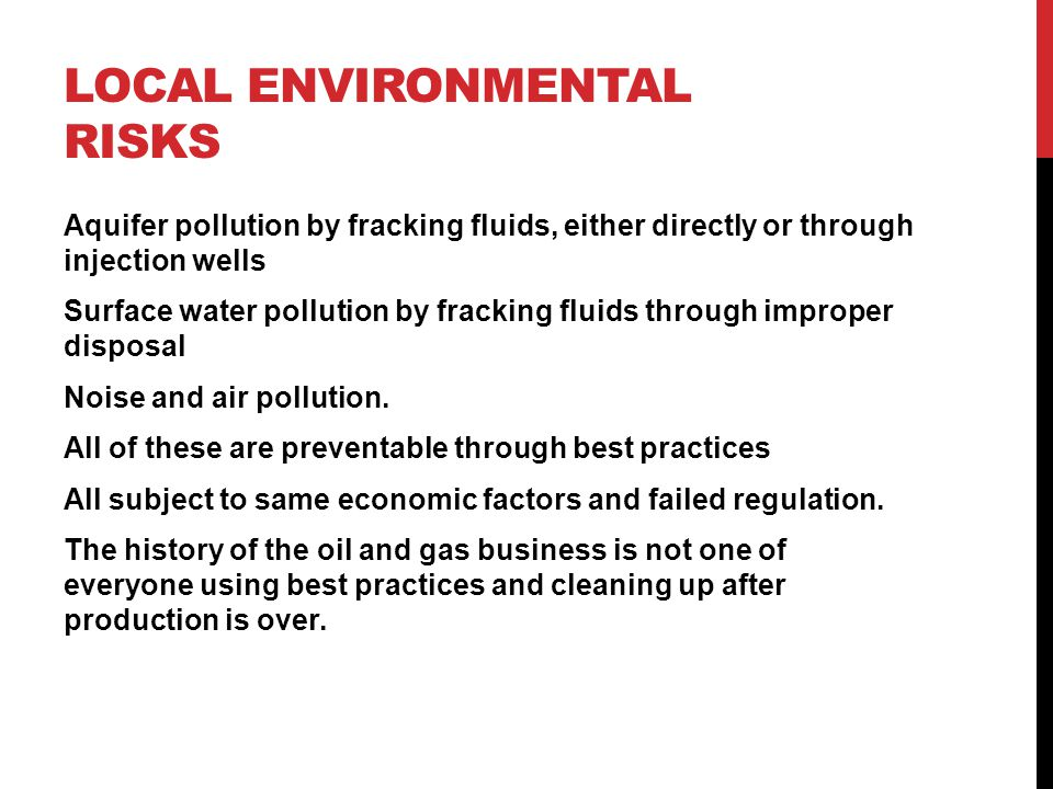 LOCAL ENVIRONMENTAL RISKS Aquifer pollution by fracking fluids, either directly or through injection wells Surface water pollution by fracking fluids through improper disposal Noise and air pollution.