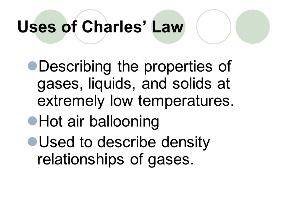 Uses of Charles Law Describing the properties of gases, liquids, and solids at extremely low temperatures. Hot air ballooning Used to describe density
