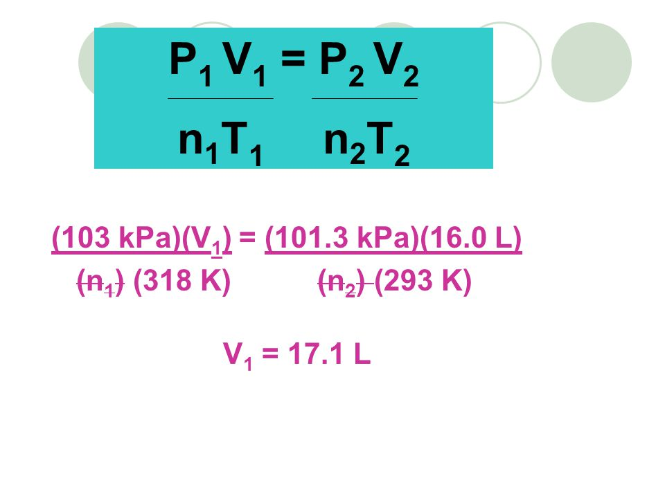 (103 kPa)(V 1 ) = (101.3 kPa)(16.0 L) (n 1 ) (318 K) (n 2 ) (293 K) V 1 = 17.1 L P 1 V 1 = P 2 V 2 n 1 T 1 n 2 T 2