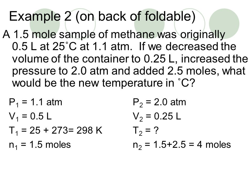 Example 2 (on back of foldable) A 1.5 mole sample of methane was originally 0.5 L at 25˚C at 1.1 atm. If we decreased the volume of the container to 0